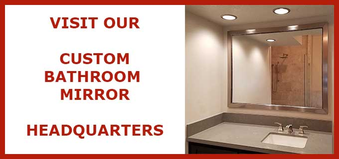 Custom bathroom mirror headquarters - framed or frameless - hundreds of options - size, style and color